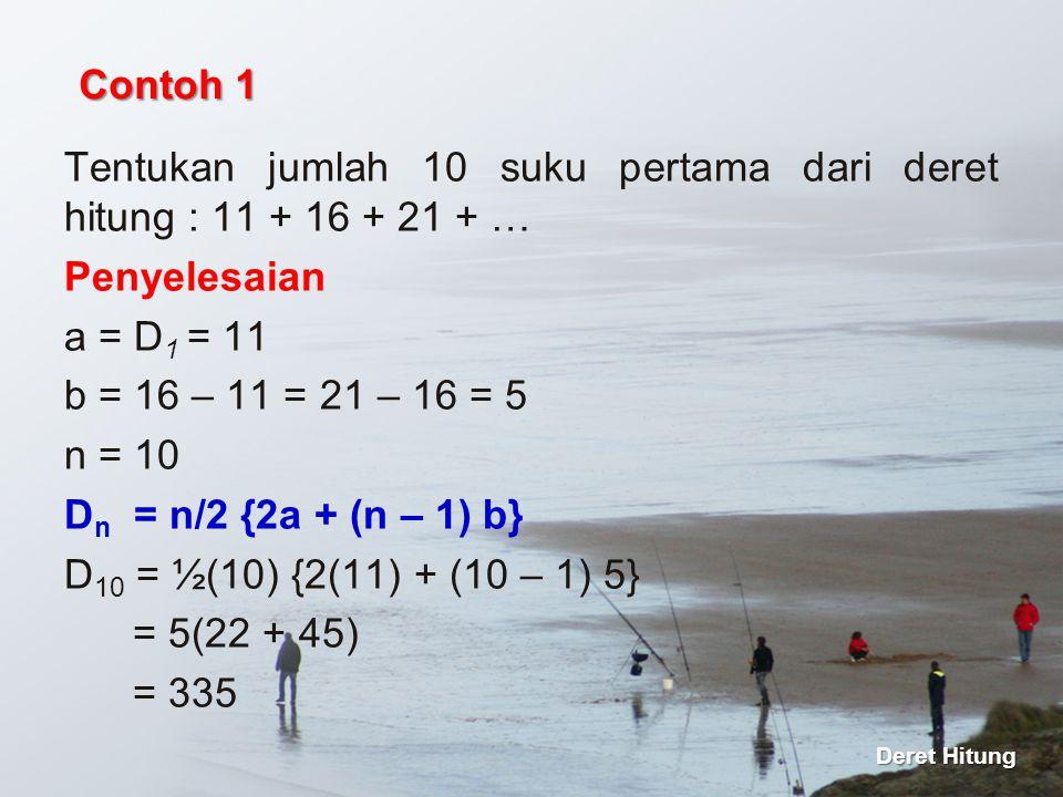 Tentukan jumlah 10 suku pertama dari deret hitung : 11 + 16 + 21 + … Penyelesaian a = D 1 = 11 b = 16 – 11 = 21 – 16 = 5 n = 10 D n = n/2 {2a + (n – 1