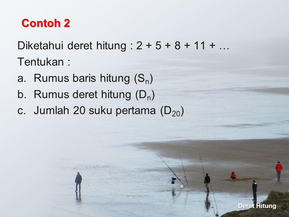 Diketahui deret hitung : 2 + 5 + 8 + 11 + … Tentukan : a.Rumus baris hitung (S n ) b.Rumus deret hitung (D n ) c.Jumlah 20 suku pertama (D 20 ) Contoh