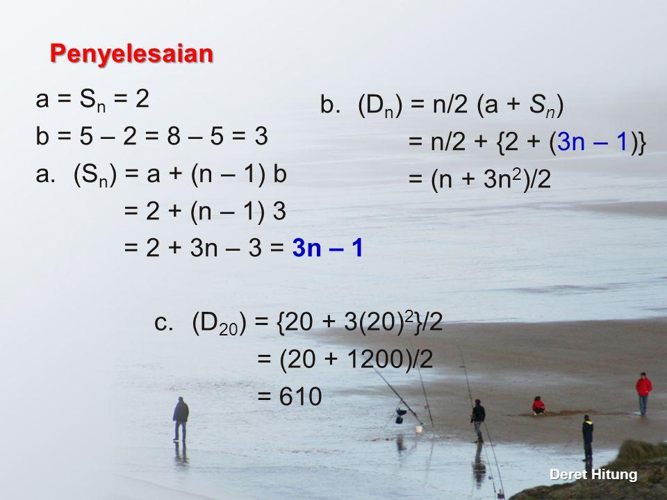 a = S n = 2 b = 5 – 2 = 8 – 5 = 3 a.(S n ) = a + (n – 1) b = 2 + (n – 1) 3 = 2 + 3n – 3 = 3n – 1 Penyelesaian Deret Hitung b.(D n ) = n/2 (a + S n ) =