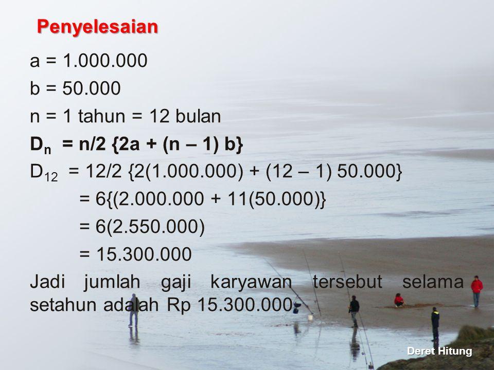 a = 1.000.000 b = 50.000 n = 1 tahun = 12 bulan D n = n/2 {2a + (n – 1) b} D 12 = 12/2 {2(1.000.000) + (12 – 1) 50.000} = 6{(2.000.000 + 11(50.000)} =