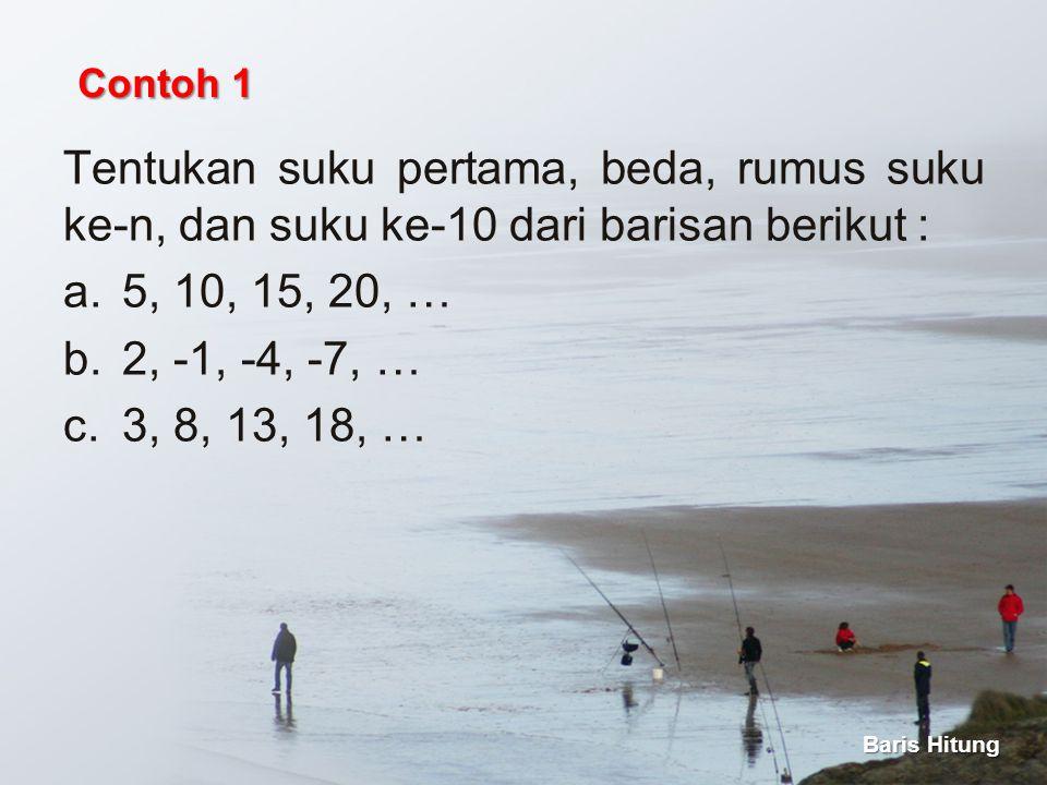 Tentukan suku pertama, beda, rumus suku ke-n, dan suku ke-10 dari barisan berikut : a.5, 10, 15, 20, … b.2, -1, -4, -7, … c.3, 8, 13, 18, … Baris Hitu