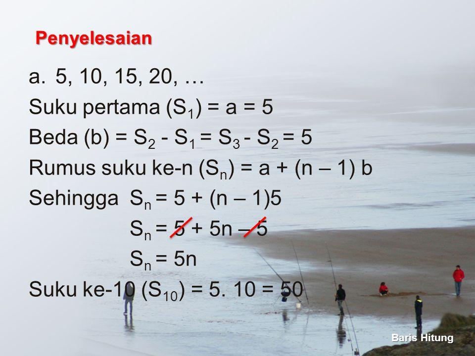 a.5, 10, 15, 20, … Suku pertama (S 1 ) = a = 5 Beda (b) = S 2 - S 1 = S 3 - S 2 = 5 Rumus suku ke-n (S n ) = a + (n – 1) b Sehingga S n = 5 + (n – 1)5
