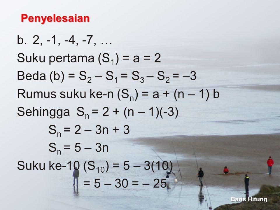 b.2, -1, -4, -7, … Suku pertama (S 1 ) = a = 2 Beda (b) = S 2 – S 1 = S 3 – S 2 = –3 Rumus suku ke-n (S n ) = a + (n – 1) b Sehingga S n = 2 + (n – 1)