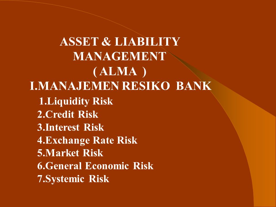 ASSET & LIABILITY MANAGEMENT ( ALMA ) I.MANAJEMEN RESIKO BANK 1.Liquidity Risk 2.Credit Risk 3.Interest Risk 4.Exchange Rate Risk 5.Market Risk 6.General Economic Risk 7.Systemic Risk
