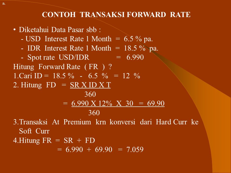 CONTOH TRANSAKSI FORWARD RATE Diketahui Data Pasar sbb : - USD Interest Rate 1 Month = 6.5 % pa.