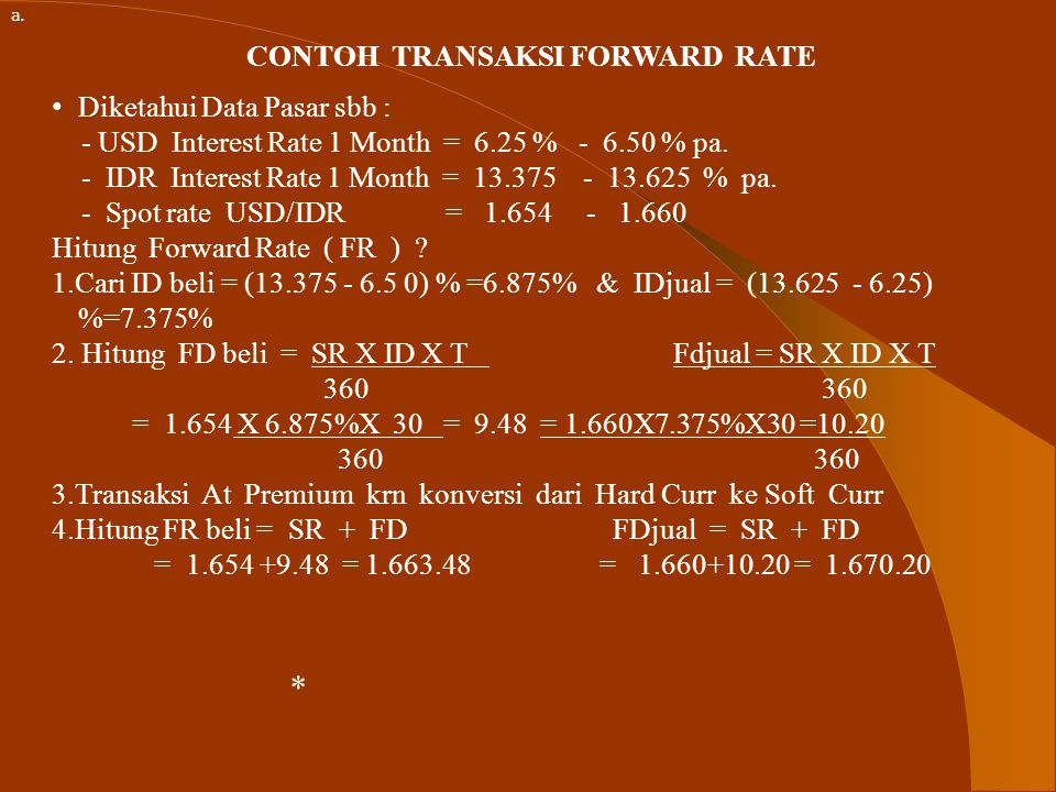 CONTOH TRANSAKSI FORWARD RATE Diketahui Data Pasar sbb : - USD Interest Rate 1 Month = 6.25 % - 6.50 % pa.