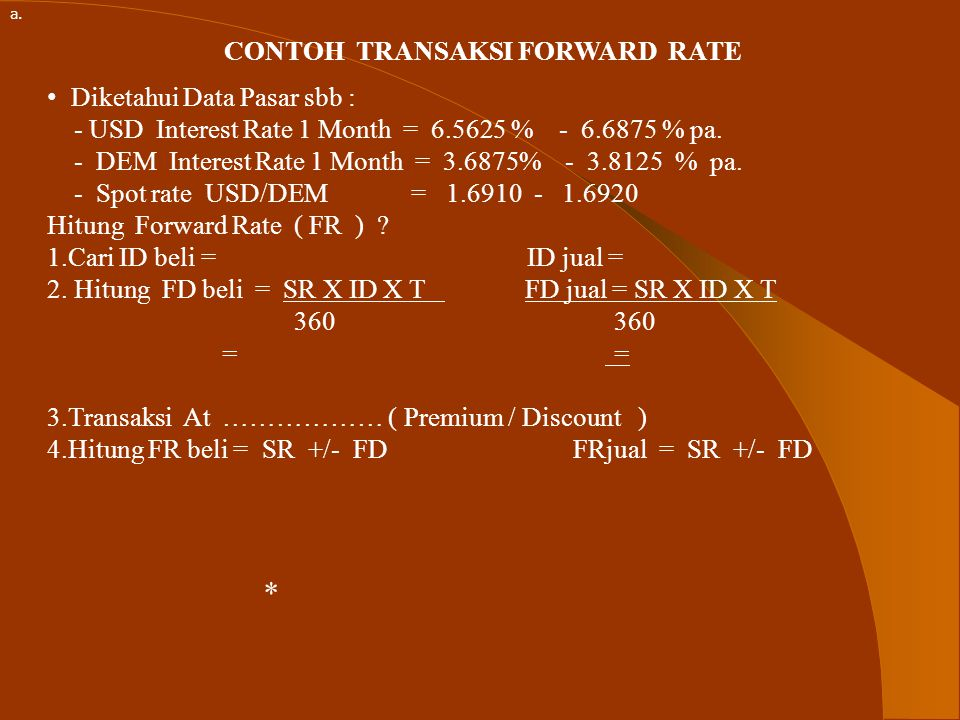 CONTOH TRANSAKSI FORWARD RATE Diketahui Data Pasar sbb : - USD Interest Rate 1 Month = 6.5625 % - 6.6875 % pa.
