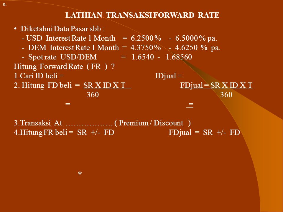 LATIHAN TRANSAKSI FORWARD RATE Diketahui Data Pasar sbb : - USD Interest Rate 1 Month = 6.2500 % - 6.5000 % pa.