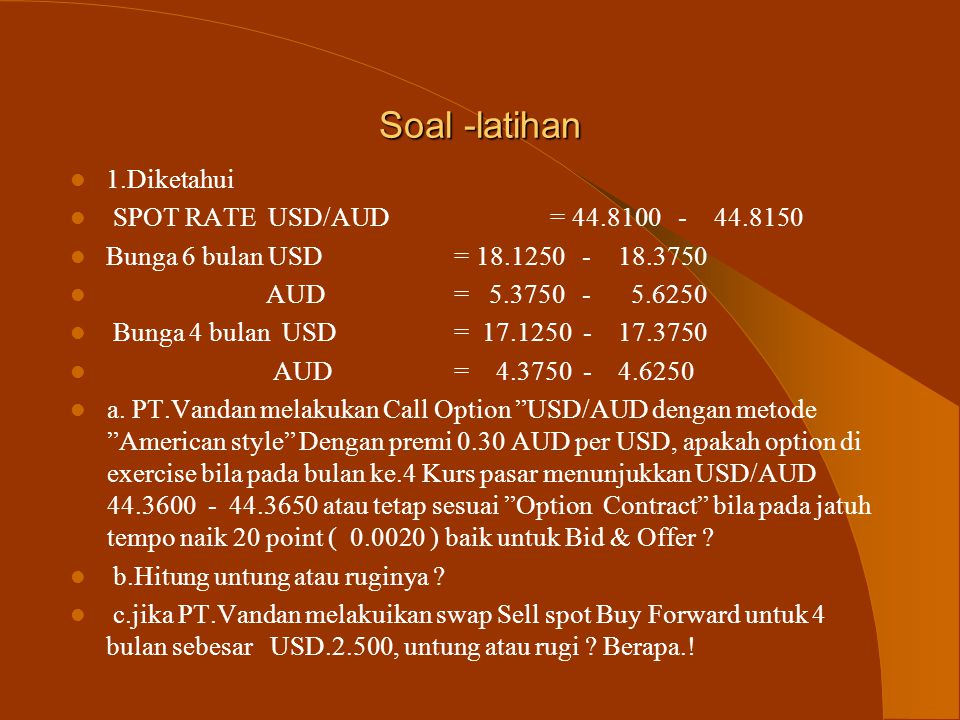 Soal -latihan Diketahui data Pasar sebagai berikut : Spot rate : USD/GBP = 8.9820 – 8.9840 Bunga 9 bulan USD : 16.1250 – 16.3750 GBP : 9.3750 - 9.6250