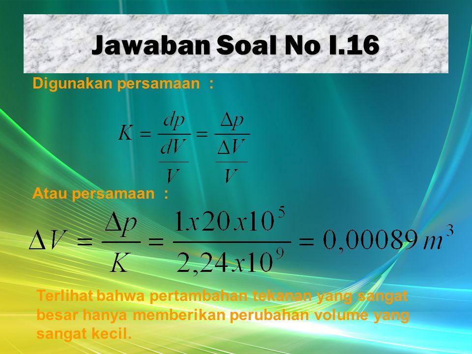 Jawaban Soal No I.16 Digunakan persamaan : Atau persamaan : Terlihat bahwa pertambahan tekanan yang sangat besar hanya memberikan perubahan volume yan