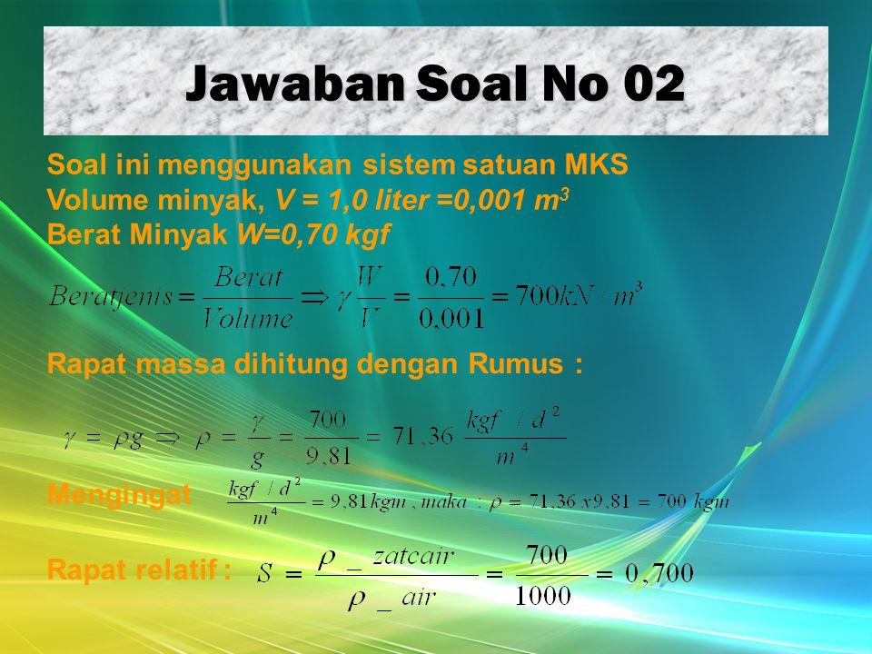 Jawaban Soal No 02 Soal ini menggunakan sistem satuan MKS Volume minyak, V = 1,0 liter =0,001 m 3 Berat Minyak W=0,70 kgf Rapat massa dihitung dengan