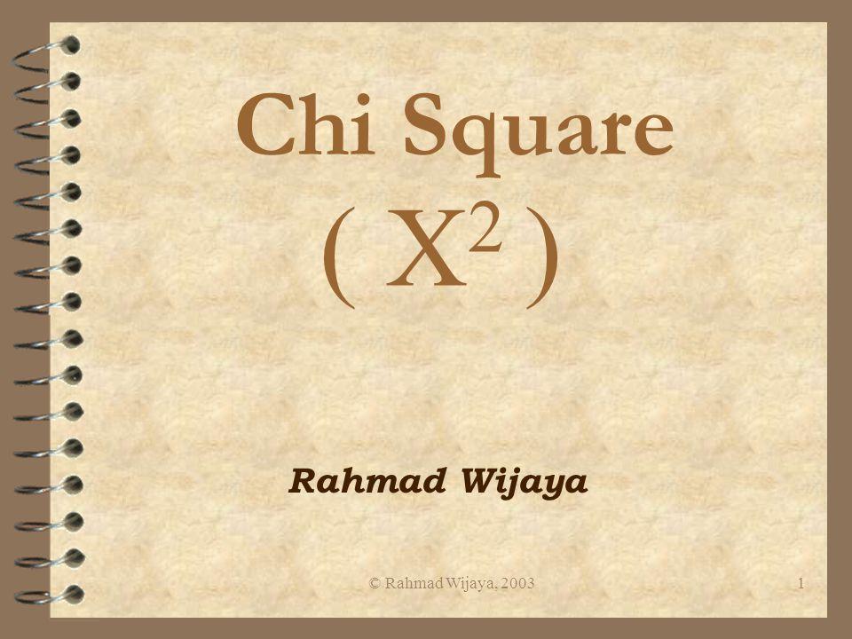 © Rahmad Wijaya, 20031 Chi Square ( X 2 ) Rahmad Wijaya