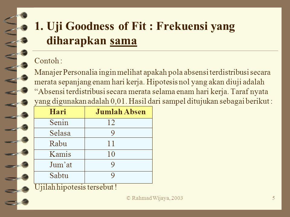 © Rahmad Wijaya, 20035 1. Uji Goodness of Fit : Frekuensi yang diharapkan sama Contoh : Manajer Personalia ingin melihat apakah pola absensi terdistri