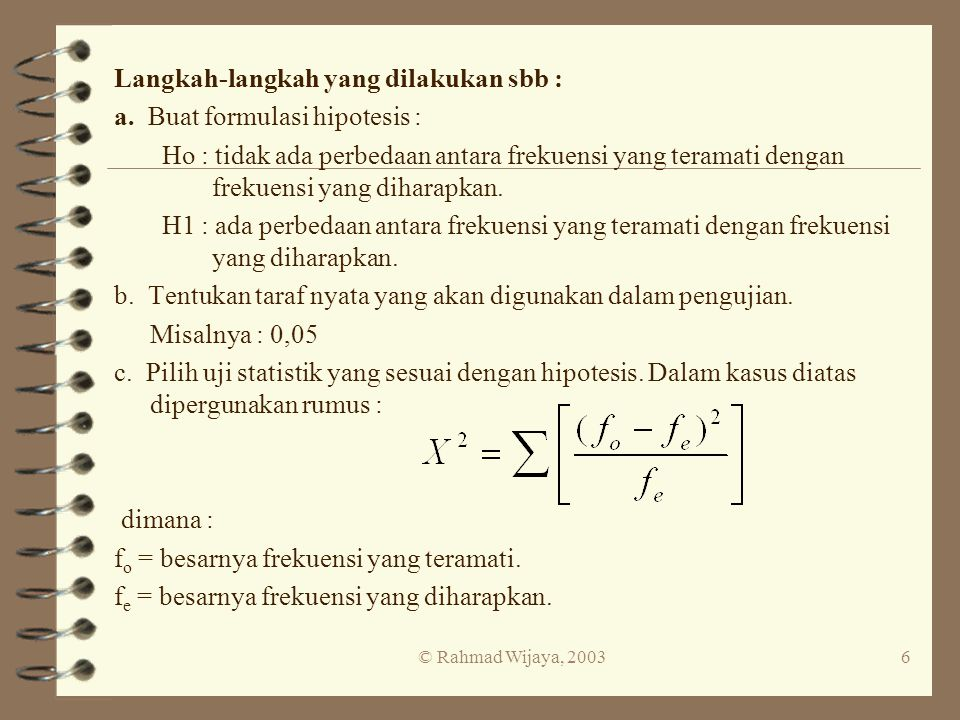 © Rahmad Wijaya, 20036 Langkah-langkah yang dilakukan sbb : a. Buat formulasi hipotesis : Ho : tidak ada perbedaan antara frekuensi yang teramati deng