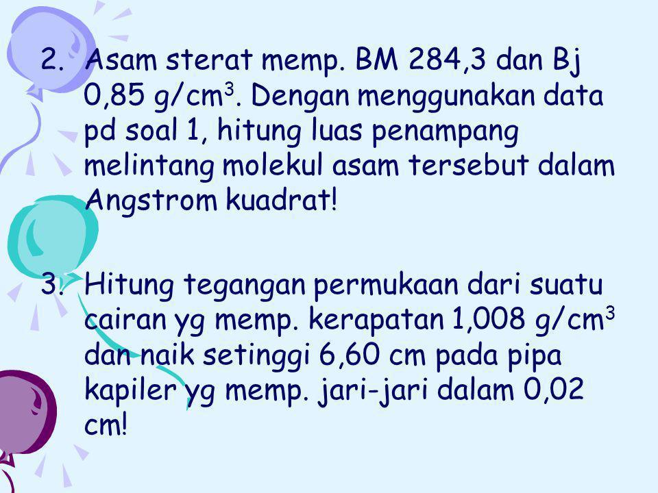 2.Asam sterat memp. BM 284,3 dan Bj 0,85 g/cm 3. Dengan menggunakan data pd soal 1, hitung luas penampang melintang molekul asam tersebut dalam Angstr