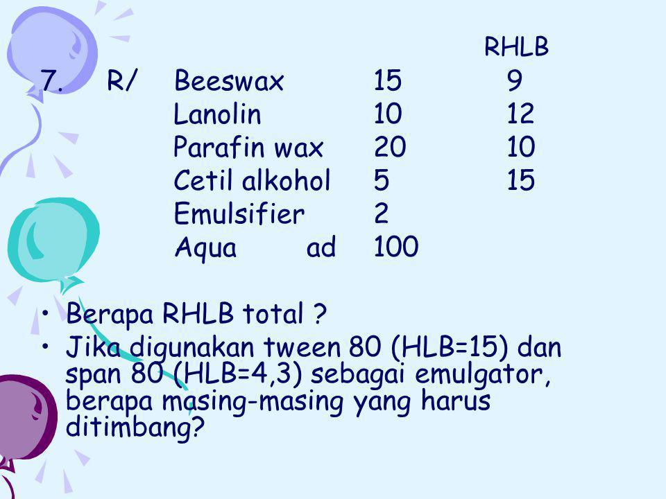 7. R/ Beeswax159 Lanolin 1012 Parafin wax2010 Cetil alkohol515 Emulsifier2 Aquaad100 Berapa RHLB total ? Jika digunakan tween 80 (HLB=15) dan span 80