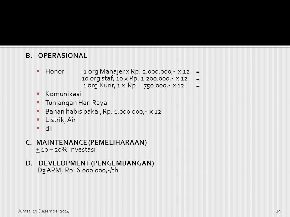 Jumat, 19 Desember 201419 B. OPERASIONAL  Honor: 1 org Manajer x Rp. 2.000.000,- x 12 = 10 org staf, 10 x Rp. 1.200.000,- x 12 = 1 org Kurir, 1 x Rp.