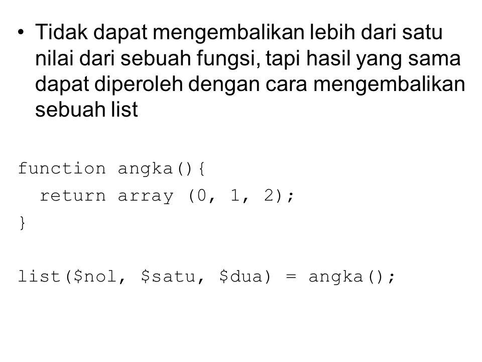 Tidak dapat mengembalikan lebih dari satu nilai dari sebuah fungsi, tapi hasil yang sama dapat diperoleh dengan cara mengembalikan sebuah list function angka(){ return array (0, 1, 2); } list($nol, $satu, $dua) = angka();