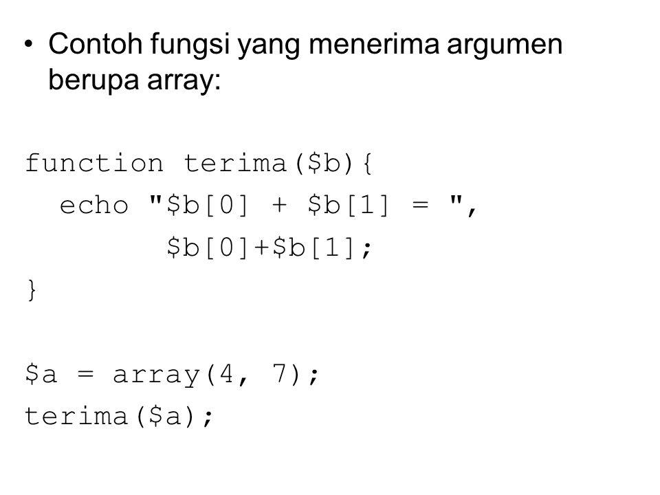 Contoh fungsi yang menerima argumen berupa array: function terima($b){ echo $b[0] + $b[1] = , $b[0]+$b[1]; } $a = array(4, 7); terima($a);