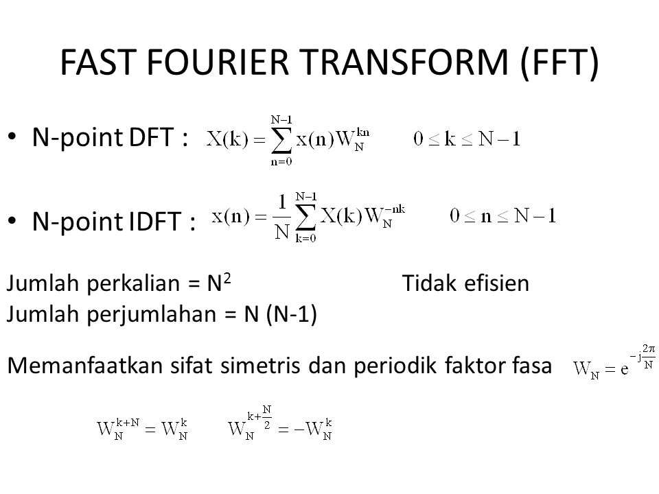 FAST FOURIER TRANSFORM (FFT) N-point DFT : N-point IDFT : Jumlah perkalian = N 2 Tidak efisien Jumlah perjumlahan = N (N-1) Memanfaatkan sifat simetri