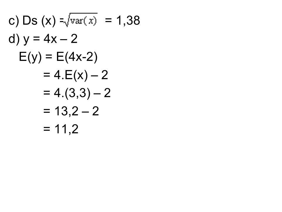 c) Ds (x) = = 1,38 d) y = 4x – 2 E(y) = E(4x-2) = 4.E(x) – 2 = 4.(3,3) – 2 = 13,2 – 2 = 11,2