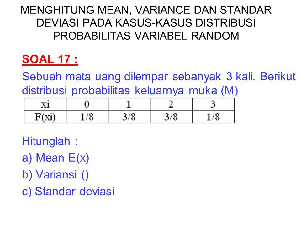 SOAL 17 : Sebuah mata uang dilempar sebanyak 3 kali. Berikut distribusi probabilitas keluarnya muka (M) Hitunglah : a) Mean E(x) b) Variansi () c) Sta