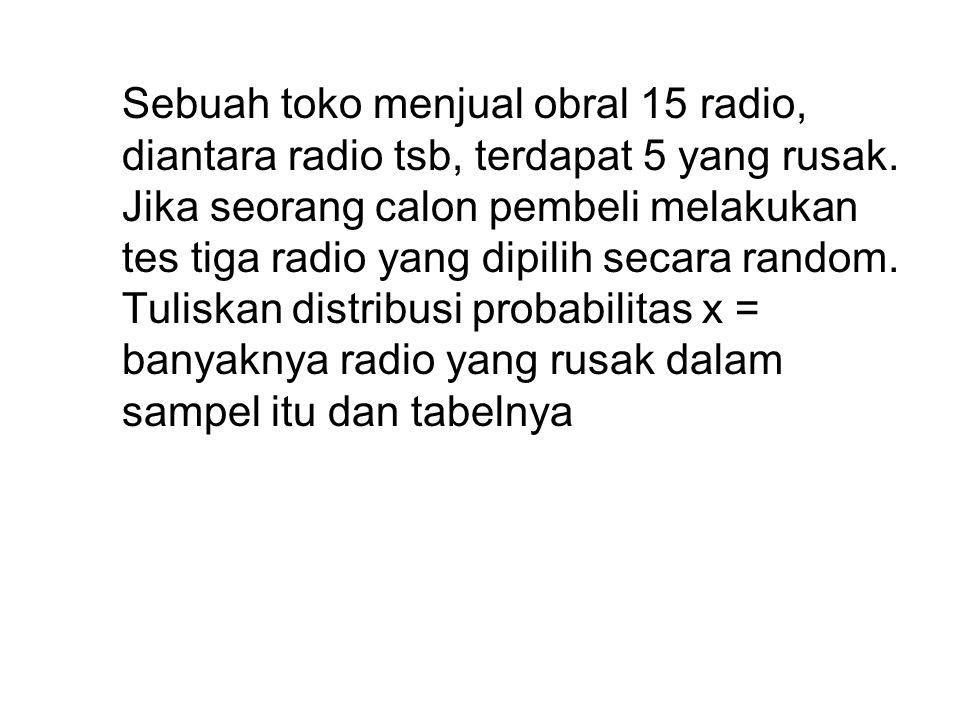 Sebuah toko menjual obral 15 radio, diantara radio tsb, terdapat 5 yang rusak. Jika seorang calon pembeli melakukan tes tiga radio yang dipilih secara