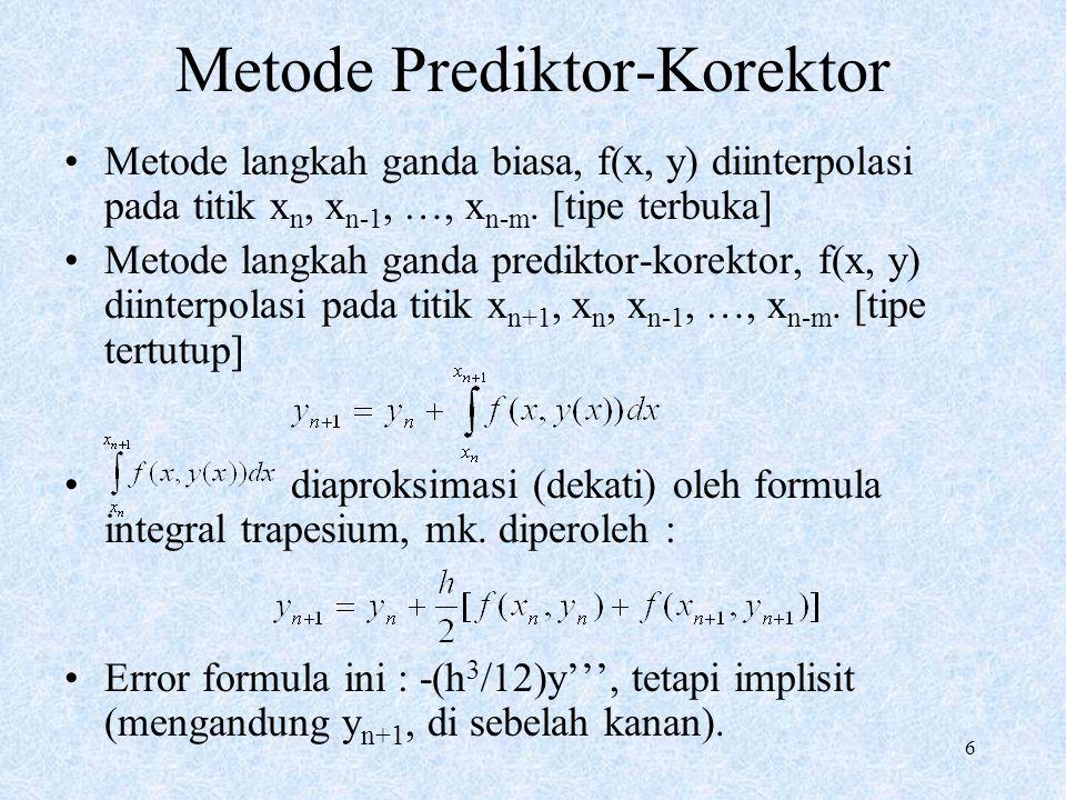 6 Metode Prediktor-Korektor Metode langkah ganda biasa, f(x, y) diinterpolasi pada titik x n, x n-1, …, x n-m. [tipe terbuka] Metode langkah ganda pre