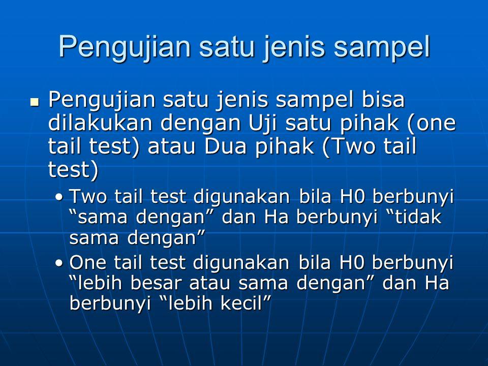 Pengujian satu jenis sampel Pengujian satu jenis sampel bisa dilakukan dengan Uji satu pihak (one tail test) atau Dua pihak (Two tail test) Pengujian satu jenis sampel bisa dilakukan dengan Uji satu pihak (one tail test) atau Dua pihak (Two tail test) Two tail test digunakan bila H0 berbunyi sama dengan dan Ha berbunyi tidak sama dengan Two tail test digunakan bila H0 berbunyi sama dengan dan Ha berbunyi tidak sama dengan One tail test digunakan bila H0 berbunyi lebih besar atau sama dengan dan Ha berbunyi lebih kecil One tail test digunakan bila H0 berbunyi lebih besar atau sama dengan dan Ha berbunyi lebih kecil