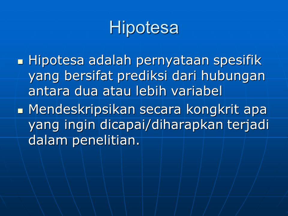 Hipotesa Hipotesa adalah pernyataan spesifik yang bersifat prediksi dari hubungan antara dua atau lebih variabel Hipotesa adalah pernyataan spesifik yang bersifat prediksi dari hubungan antara dua atau lebih variabel Mendeskripsikan secara kongkrit apa yang ingin dicapai/diharapkan terjadi dalam penelitian.