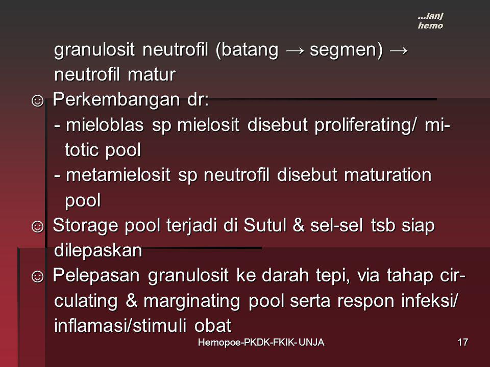 Hemopoe-PKDK-FKIK- UNJA granulosit neutrofil (batang → segmen) → granulosit neutrofil (batang → segmen) → neutrofil matur neutrofil matur ☺ Perkembangan dr: ☺ Perkembangan dr: - mieloblas sp mielosit disebut proliferating/ mi- - mieloblas sp mielosit disebut proliferating/ mi- totic pool totic pool - metamielosit sp neutrofil disebut maturation - metamielosit sp neutrofil disebut maturation pool pool ☺ Storage pool terjadi di Sutul & sel-sel tsb siap ☺ Storage pool terjadi di Sutul & sel-sel tsb siap dilepaskan dilepaskan ☺ Pelepasan granulosit ke darah tepi, via tahap cir- ☺ Pelepasan granulosit ke darah tepi, via tahap cir- culating & marginating pool serta respon infeksi/ culating & marginating pool serta respon infeksi/ inflamasi/stimuli obat inflamasi/stimuli obat …lanj hemo 17