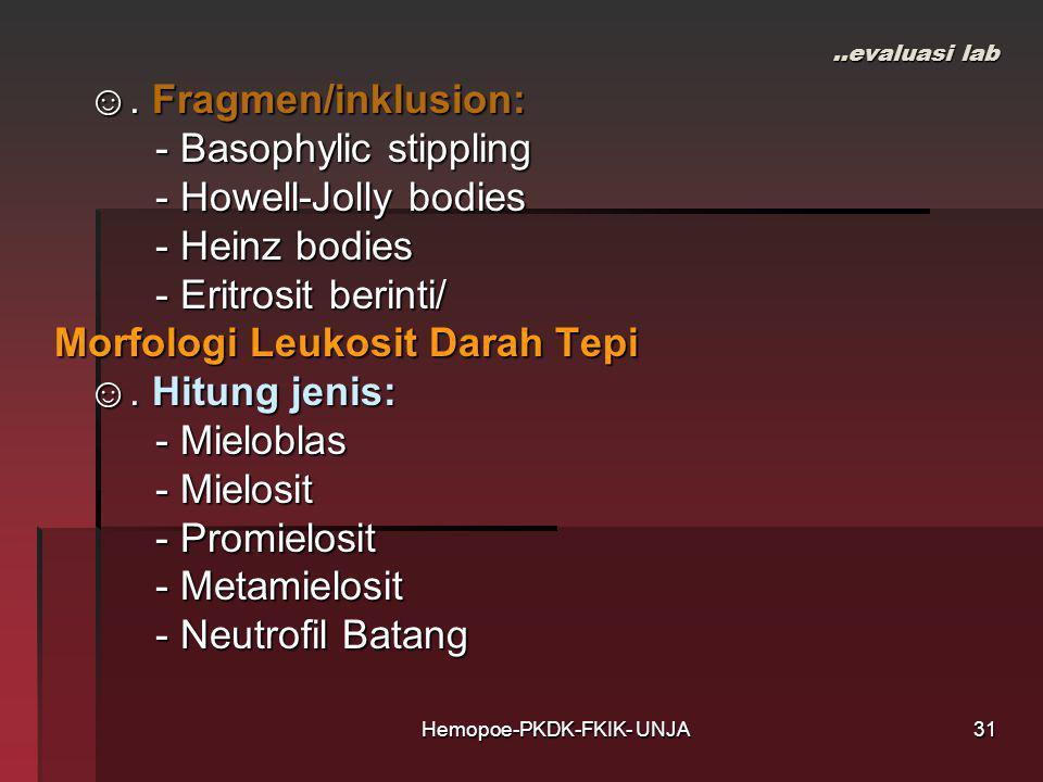 Hemopoe-PKDK-FKIK- UNJA..evaluasi lab ☺. Fragmen/inklusion: ☺. Fragmen/inklusion: - Basophylic stippling - Basophylic stippling - Howell-Jolly bodies