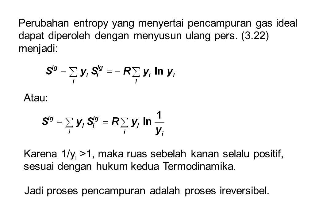 Perubahan entropy yang menyertai pencampuran gas ideal dapat diperoleh dengan menyusun ulang pers. (3.22) menjadi: Atau: Karena 1/y i >1, maka ruas se