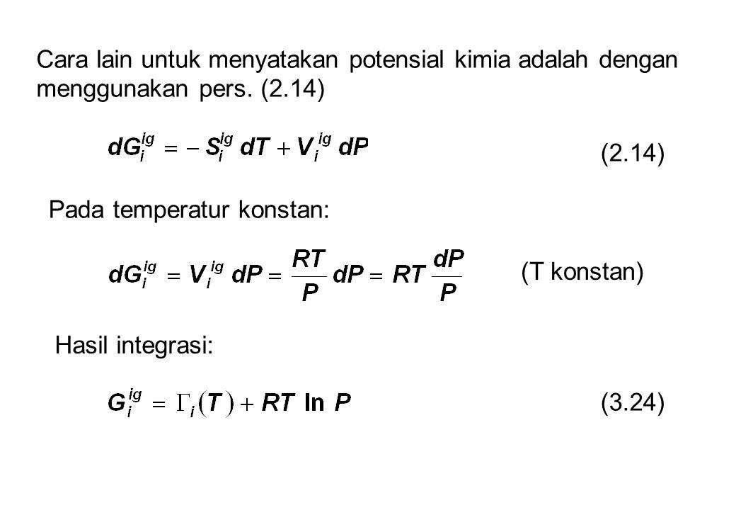 Cara lain untuk menyatakan potensial kimia adalah dengan menggunakan pers. (2.14) (2.14) Pada temperatur konstan: (T konstan) Hasil integrasi: (3.24)