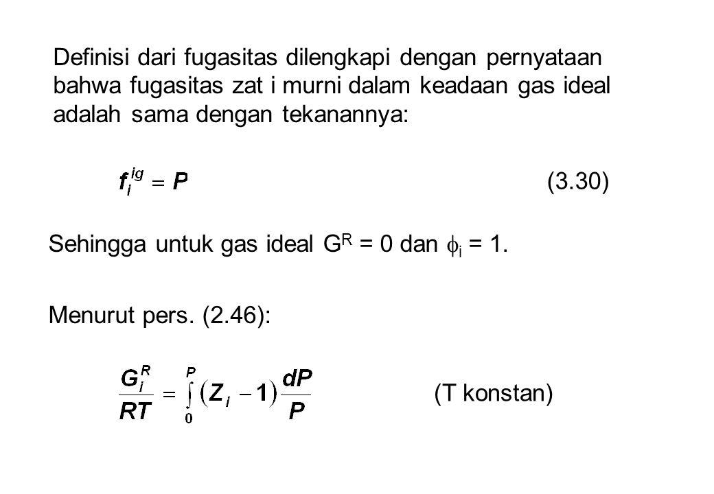 Definisi dari fugasitas dilengkapi dengan pernyataan bahwa fugasitas zat i murni dalam keadaan gas ideal adalah sama dengan tekanannya: (3.30) Sehingg