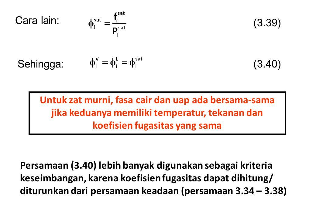 Cara lain: Sehingga: (3.39) (3.40) Untuk zat murni, fasa cair dan uap ada bersama-sama jika keduanya memiliki temperatur, tekanan dan koefisien fugasi