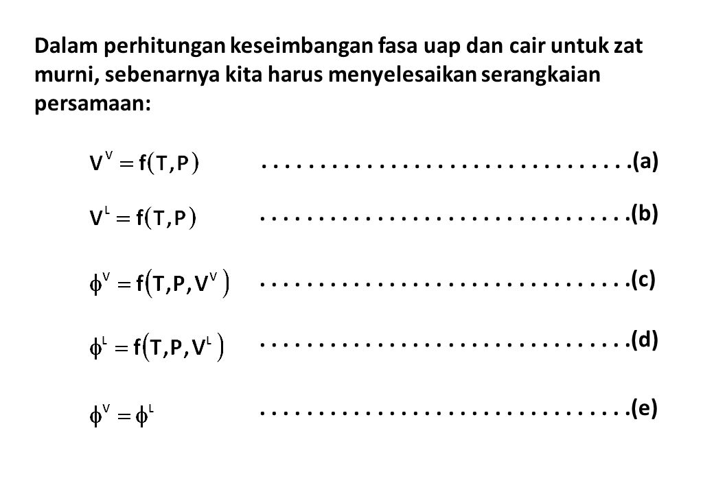 Dalam perhitungan keseimbangan fasa uap dan cair untuk zat murni, sebenarnya kita harus menyelesaikan serangkaian persamaan:..........................