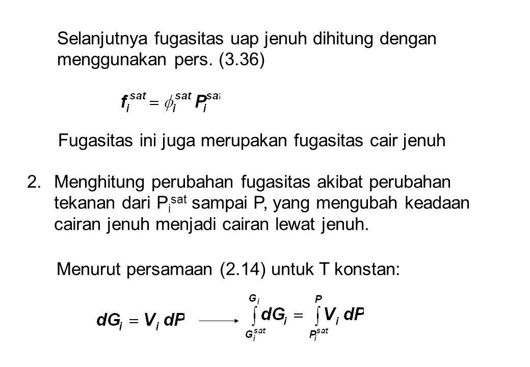 Selanjutnya fugasitas uap jenuh dihitung dengan menggunakan pers. (3.36) Fugasitas ini juga merupakan fugasitas cair jenuh 2.Menghitung perubahan fuga