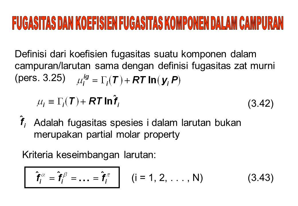 Definisi dari koefisien fugasitas suatu komponen dalam campuran/larutan sama dengan definisi fugasitas zat murni (pers. 3.25) (3.42) Adalah fugasitas