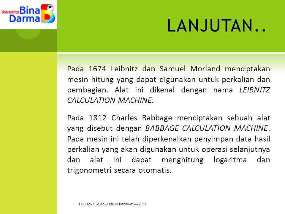LANJUTAN.. Pada 1674 Leibnitz dan Samuel Morland menciptakan mesin hitung yang dapat digunakan untuk perkalian dan pembagian. Alat ini dikenal dengan