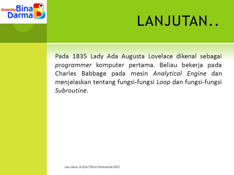 LANJUTAN.. Pada 1835 Lady Ada Augusta Lovelace dikenal sebagai programmer komputer pertama. Beliau bekerja pada Charles Babbage pada mesin Analytical
