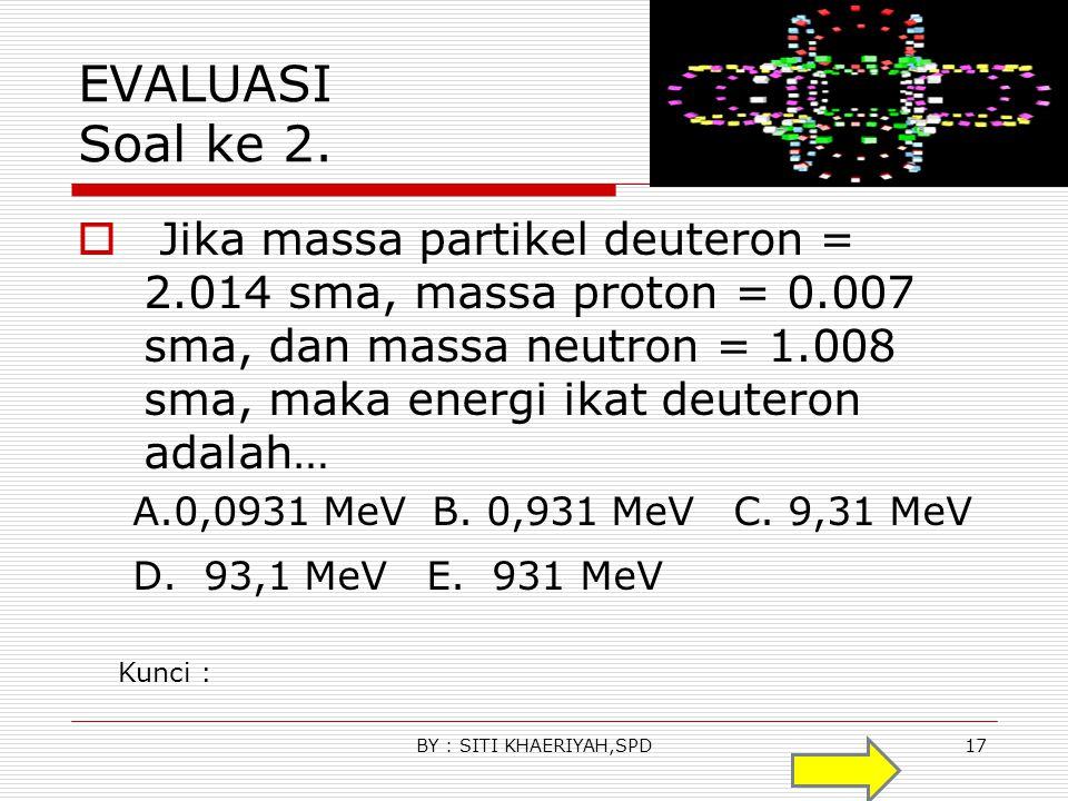 EVALUASI Soal ke 1  Massa inti 2 He 4 dan 1 H 2 masing masing adalah 4,0026 sma dan 2,0141 sma. Jika 1 sma setara dengan 931 Mev, maka energi yang di
