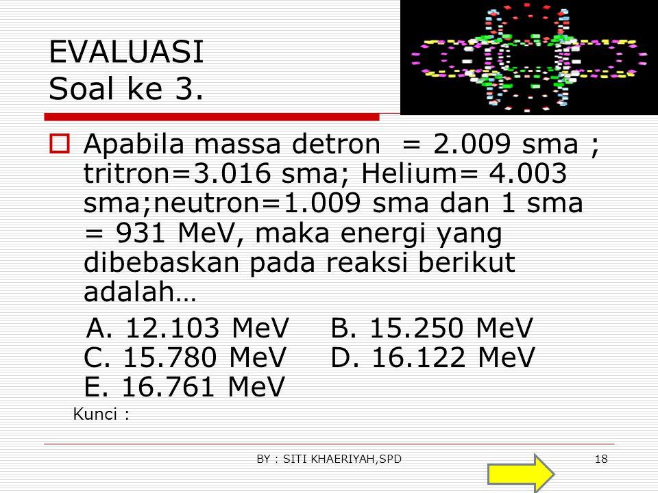 EVALUASI Soal ke 2.  Jika massa partikel deuteron = 2.014 sma, massa proton = 0.007 sma, dan massa neutron = 1.008 sma, maka energi ikat deuteron ada