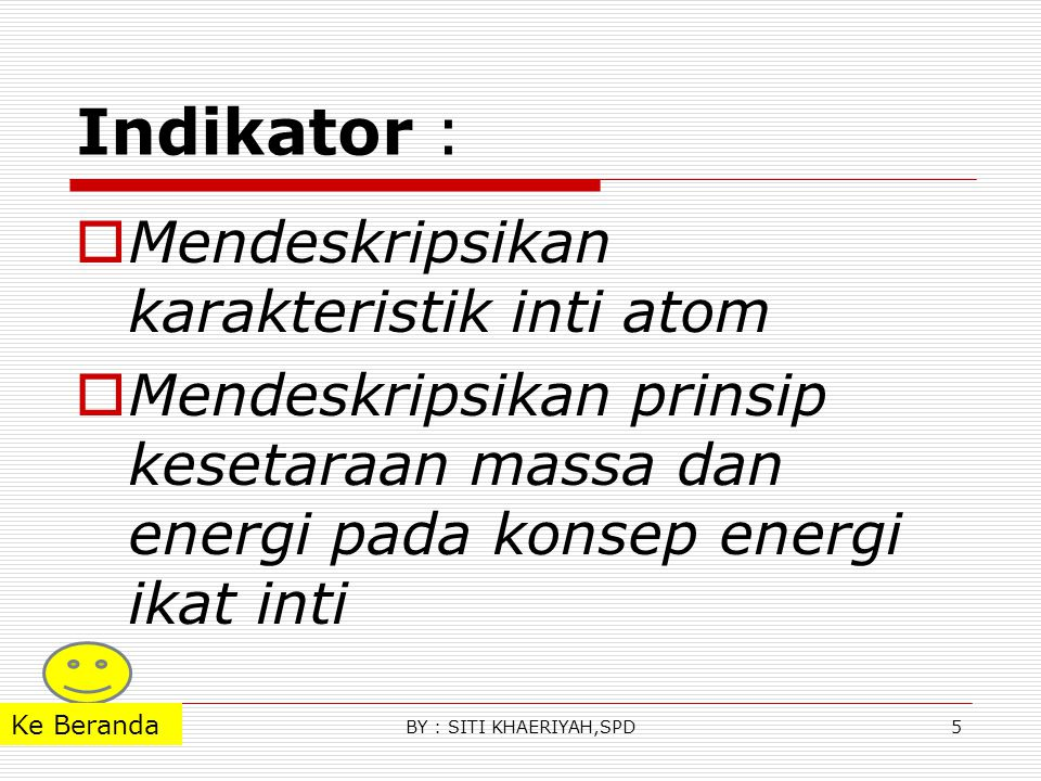 Indikator :  Mendeskripsikan karakteristik inti atom  Mendeskripsikan prinsip kesetaraan massa dan energi pada konsep energi ikat inti 5BY : SITI KHAERIYAH,SPD Ke Beranda