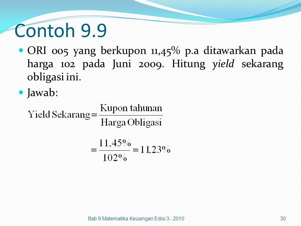 Contoh 9.9 ORI 005 yang berkupon 11,45% p.a ditawarkan pada harga 102 pada Juni 2009. Hitung yield sekarang obligasi ini. Jawab: Bab 9 Matematika Keua