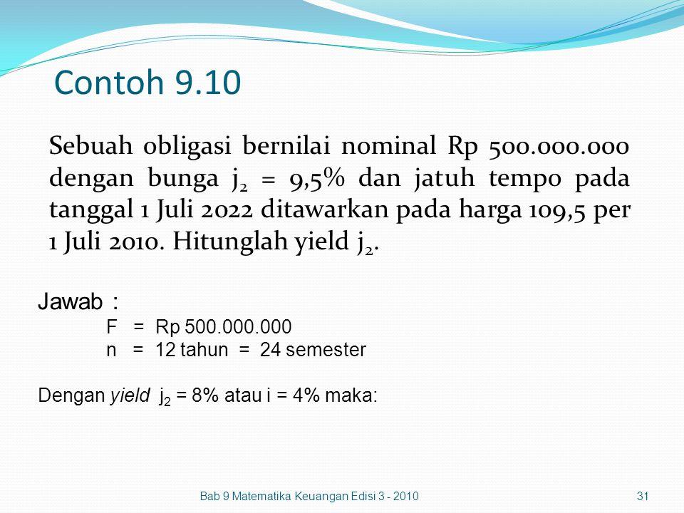 Contoh 9.10 Sebuah obligasi bernilai nominal Rp 500.000.000 dengan bunga j 2 = 9,5% dan jatuh tempo pada tanggal 1 Juli 2022 ditawarkan pada harga 109