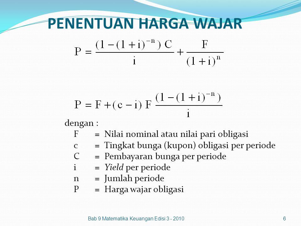 PENENTUAN HARGA WAJAR Bab 9 Matematika Keuangan Edisi 3 - 20106 dengan : F= Nilai nominal atau nilai pari obligasi c= Tingkat bunga (kupon) obligasi p