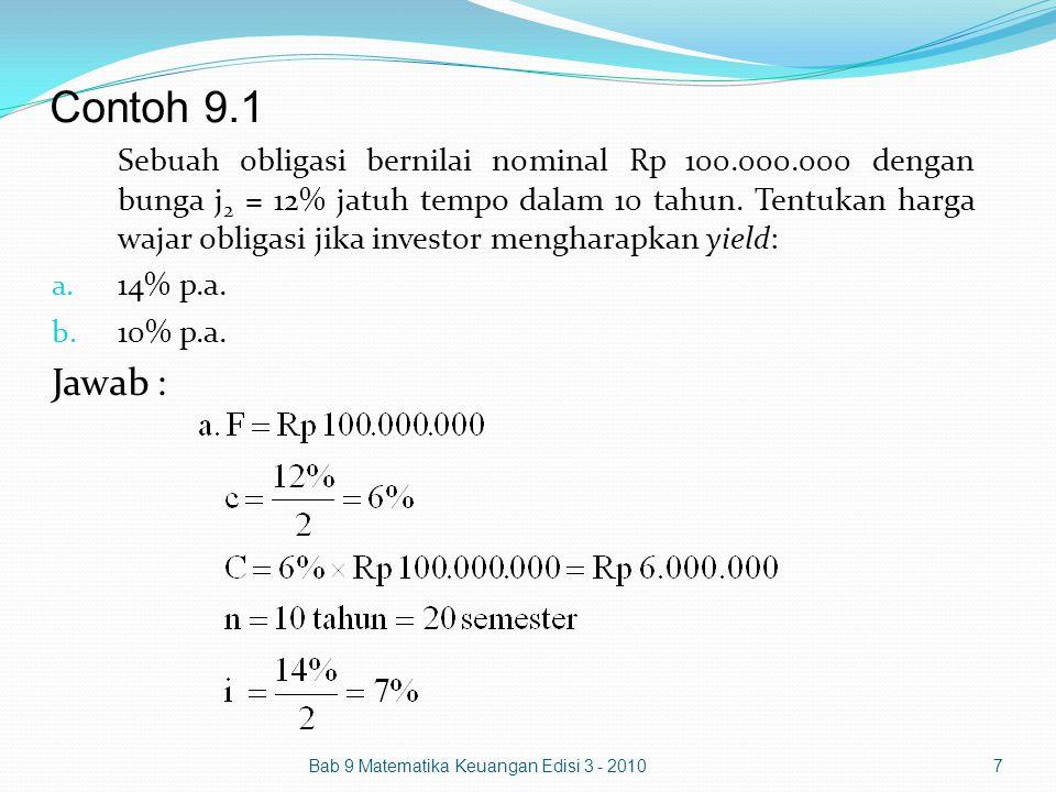 Contoh 9.5 Bab 9 Matematika Keuangan Edisi 3 - 201018 Susunlah tabel amortisasi sebuah obligasi bernilai nominal Rp 1.000.000.000, yang dikeluarkan 1 Januari 2009 dan jatuh tempo 5 tahun lagi dengan kupon j 2 = 8% jika investor mengharapkan yield 10% p.a.