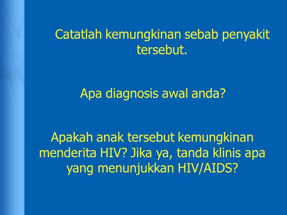Catatlah kemungkinan sebab penyakit tersebut. Apa diagnosis awal anda? Apakah anak tersebut kemungkinan menderita HIV? Jika ya, tanda klinis apa yang