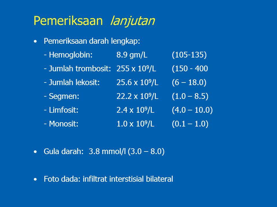 Pemeriksaan darah lengkap: - Hemoglobin: 8.9 gm/L(105-135) - Jumlah trombosit:255 x 10 9 /L(150 - 400 - Jumlah lekosit:25.6 x 10 9 /L(6 – 18.0) - Segm
